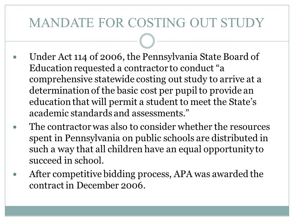 "MANDATE FOR COSTING OUT STUDY Under Act 114 of 2006, the Pennsylvania State Board of Education requested a contractor to conduct ""a comprehensive stat"