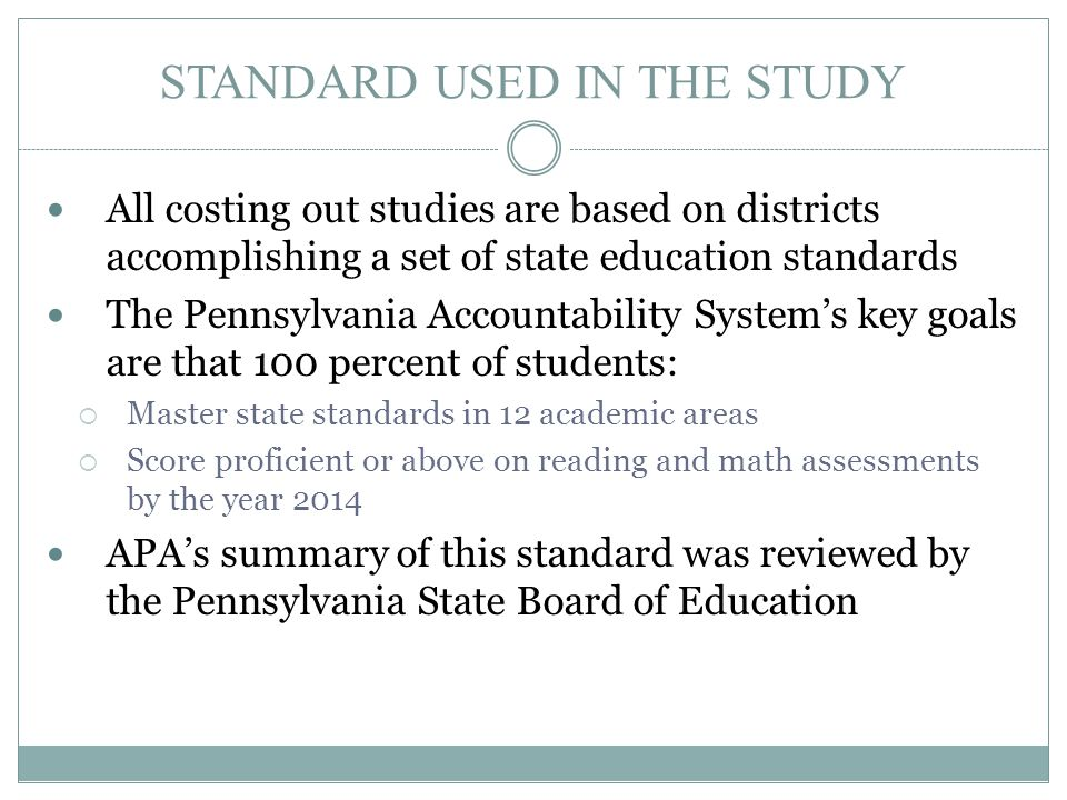 STANDARD USED IN THE STUDY All costing out studies are based on districts accomplishing a set of state education standards The Pennsylvania Accountabi