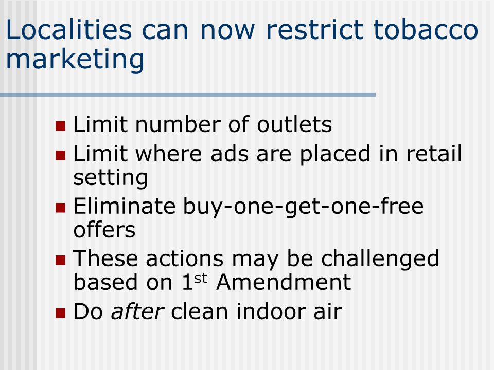 Localities can now restrict tobacco marketing Limit number of outlets Limit where ads are placed in retail setting Eliminate buy-one-get-one-free offers These actions may be challenged based on 1 st Amendment Do after clean indoor air