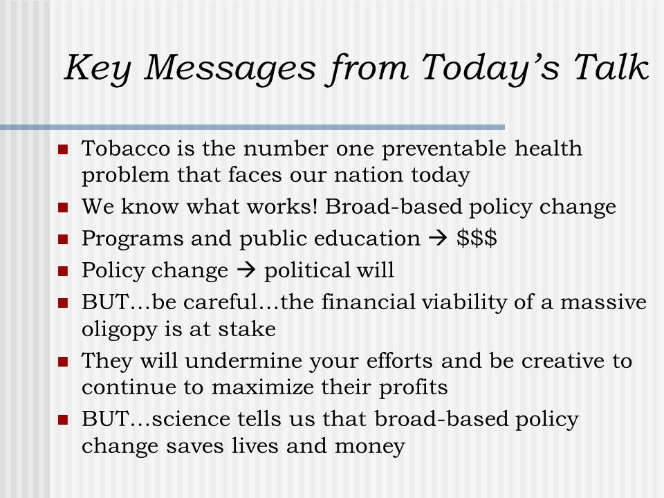 Key Messages from Today's Talk Tobacco is the number one preventable health problem that faces our nation today We know what works.