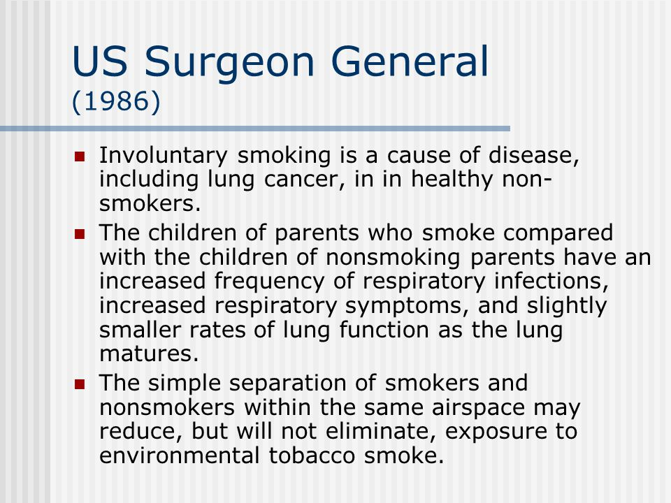 US Surgeon General (1986) Involuntary smoking is a cause of disease, including lung cancer, in in healthy non- smokers.