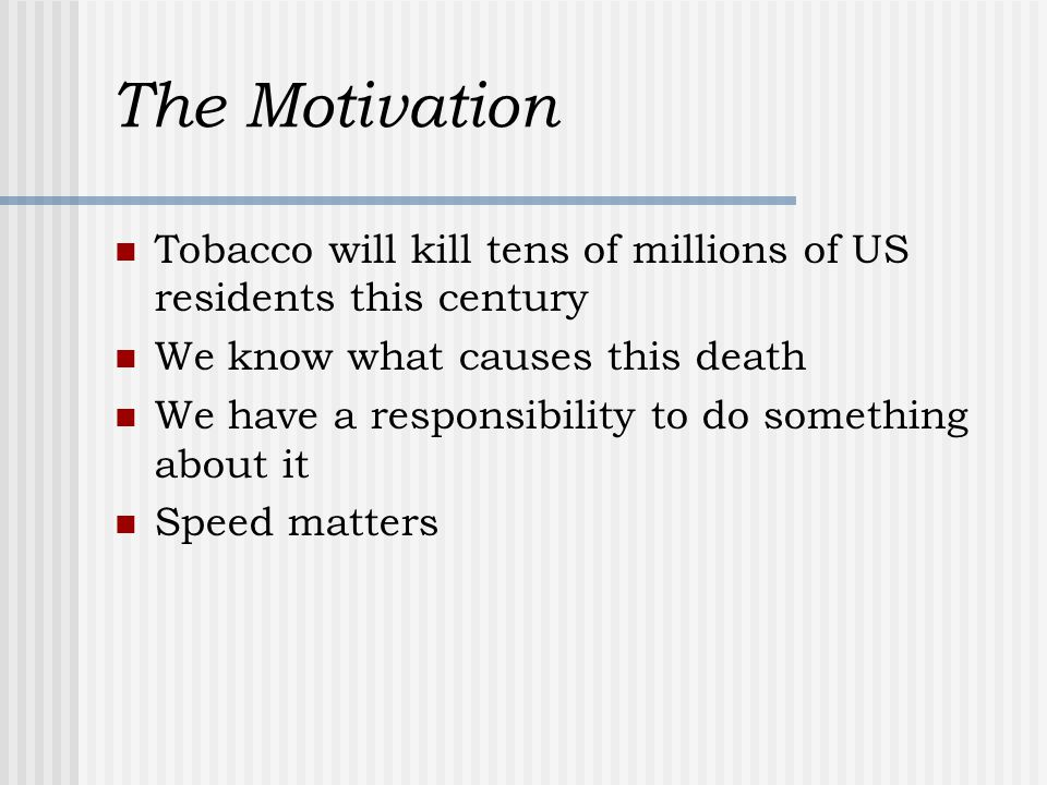 The Motivation Tobacco will kill tens of millions of US residents this century We know what causes this death We have a responsibility to do something about it Speed matters