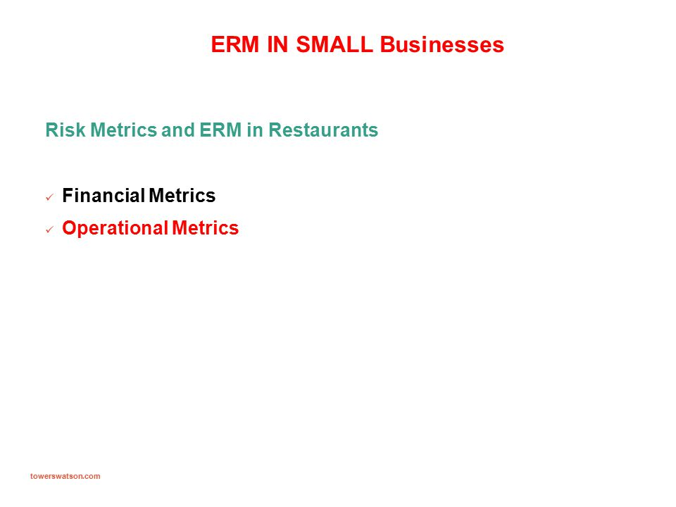 towerswatson.com ERM IN SMALL Businesses Risk Metrics and ERM in Restaurants Financial Metrics Operational Metrics