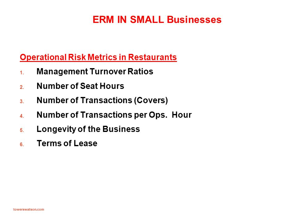 towerswatson.com ERM IN SMALL Businesses Operational Risk Metrics in Restaurants 1. Management Turnover Ratios 2. Number of Seat Hours 3. Number of Tr