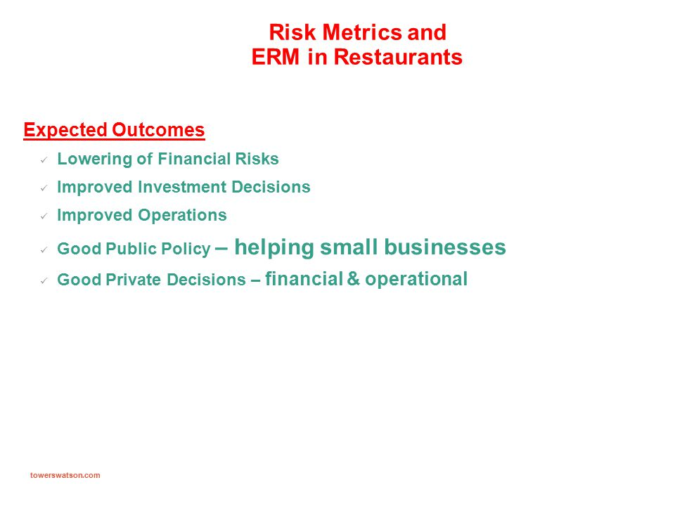 towerswatson.com Risk Metrics and ERM in Restaurants Expected Outcomes Lowering of Financial Risks Improved Investment Decisions Improved Operations Good Public Policy – helping small businesses Good Private Decisions – financial & operational