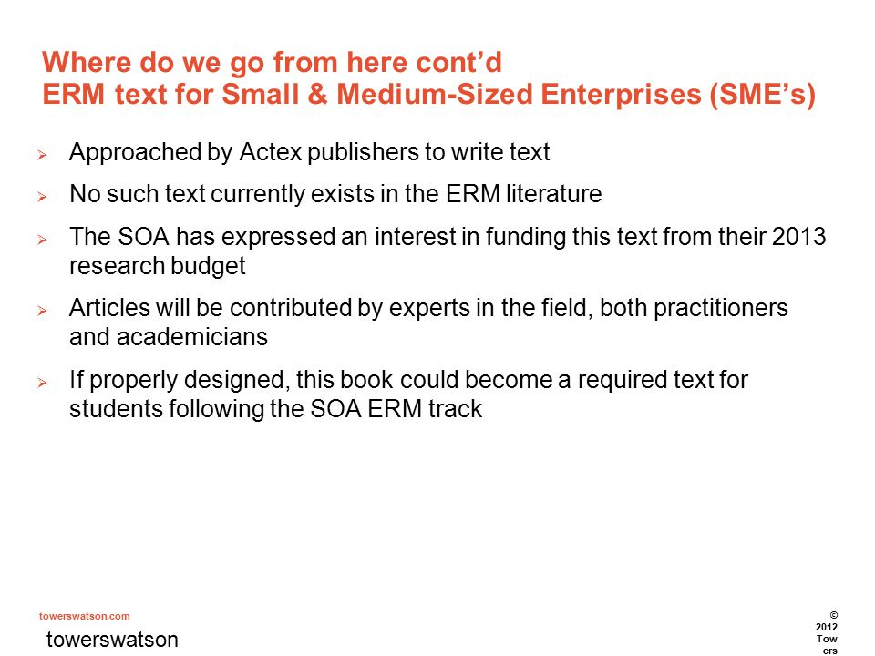 towerswatson.com Where do we go from here cont'd ERM text for Small & Medium-Sized Enterprises (SME's)  Approached by Actex publishers to write text  No such text currently exists in the ERM literature  The SOA has expressed an interest in funding this text from their 2013 research budget  Articles will be contributed by experts in the field, both practitioners and academicians  If properly designed, this book could become a required text for students following the SOA ERM track towerswatson.com © 2012 Tow ers Wat son.