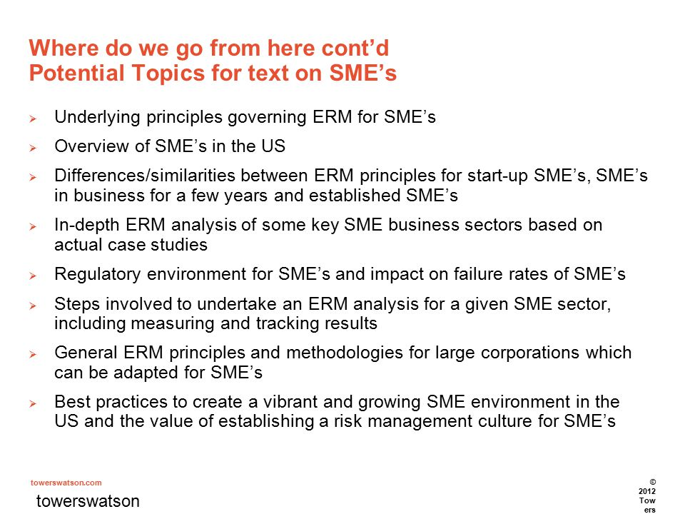 towerswatson.com Where do we go from here cont'd Potential Topics for text on SME's  Underlying principles governing ERM for SME's  Overview of SME's in the US  Differences/similarities between ERM principles for start-up SME's, SME's in business for a few years and established SME's  In-depth ERM analysis of some key SME business sectors based on actual case studies  Regulatory environment for SME's and impact on failure rates of SME's  Steps involved to undertake an ERM analysis for a given SME sector, including measuring and tracking results  General ERM principles and methodologies for large corporations which can be adapted for SME's  Best practices to create a vibrant and growing SME environment in the US and the value of establishing a risk management culture for SME's towerswatson.com © 2012 Tow ers Wat son.
