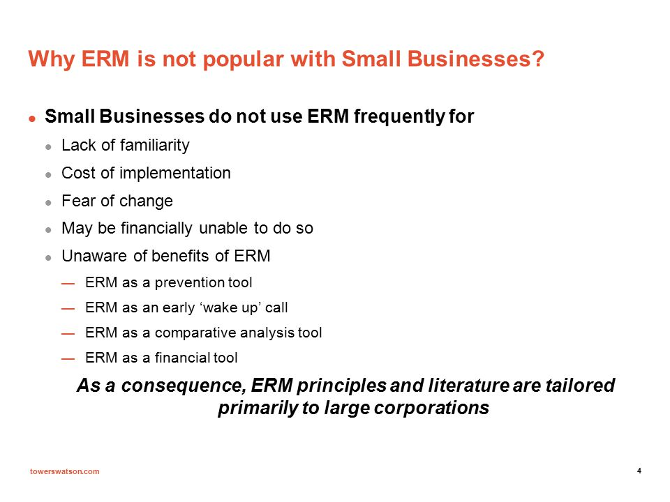 towerswatson.com Where do we go from here cont'd Potential Topics for text on SME's  Underlying principles governing ERM for SME's  Overview of SME's in the US  Differences/similarities between ERM principles for start-up SME's, SME's in business for a few years and established SME's  In-depth ERM analysis of some key SME business sectors based on actual case studies  Regulatory environment for SME's and impact on failure rates of SME's  Steps involved to undertake an ERM analysis for a given SME sector, including measuring and tracking results  General ERM principles and methodologies for large corporations which can be adapted for SME's  Best practices to create a vibrant and growing SME environment in the US and the value of establishing a risk management culture for SME's towerswatson.com © 2012 Tow ers Wat son.