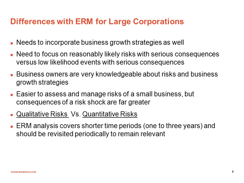 towerswatson.com 7 Differences with ERM for Large Corporations: continued A well defined ERM analysis, which incorporates business growth strategies, can materially improve the sustainability and profitability of a small business