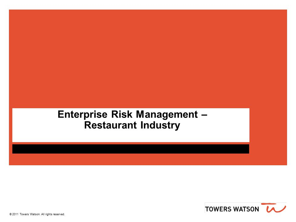 towerswatson.com ERM IN SMALL Businesses Service Economy Restaurants as a Case Study One of the largest service industries in US Over $640 Billion in annual sales Nearly 13 million employed in this industry Americans eat 1 in 3 meals at restaurants A classic small business industry