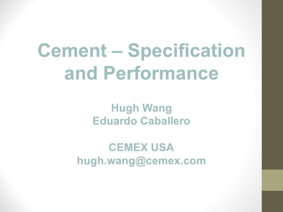 Cement – Specification and Performance Hugh Wang Eduardo Caballero CEMEX USA hugh.wang@cemex.com