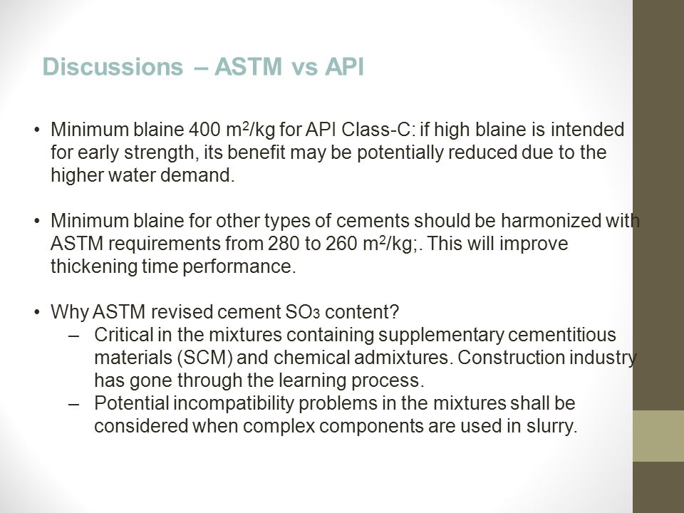 Discussions – ASTM vs API Minimum blaine 400 m 2 /kg for API Class-C: if high blaine is intended for early strength, its benefit may be potentially re