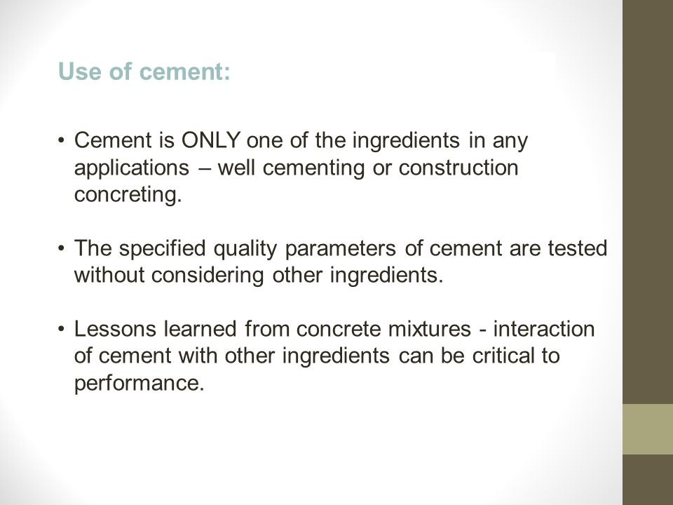 Use of cement: Cement is ONLY one of the ingredients in any applications – well cementing or construction concreting. The specified quality parameters
