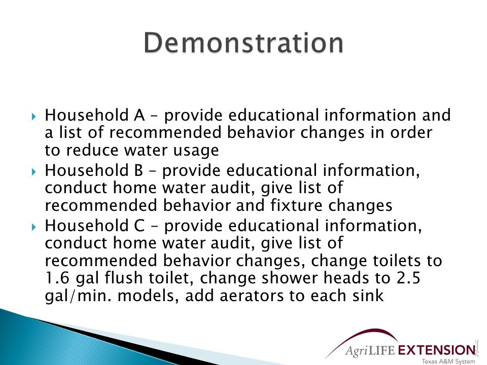 Provide educational information, list of recommended behavior changes, home water audit, list of recommended fixture changes, install water efficient fixtures (toilets, shower heads, aerators)  Outcome – dollars saved and water saved  Outcome – which level of intervention was most effective