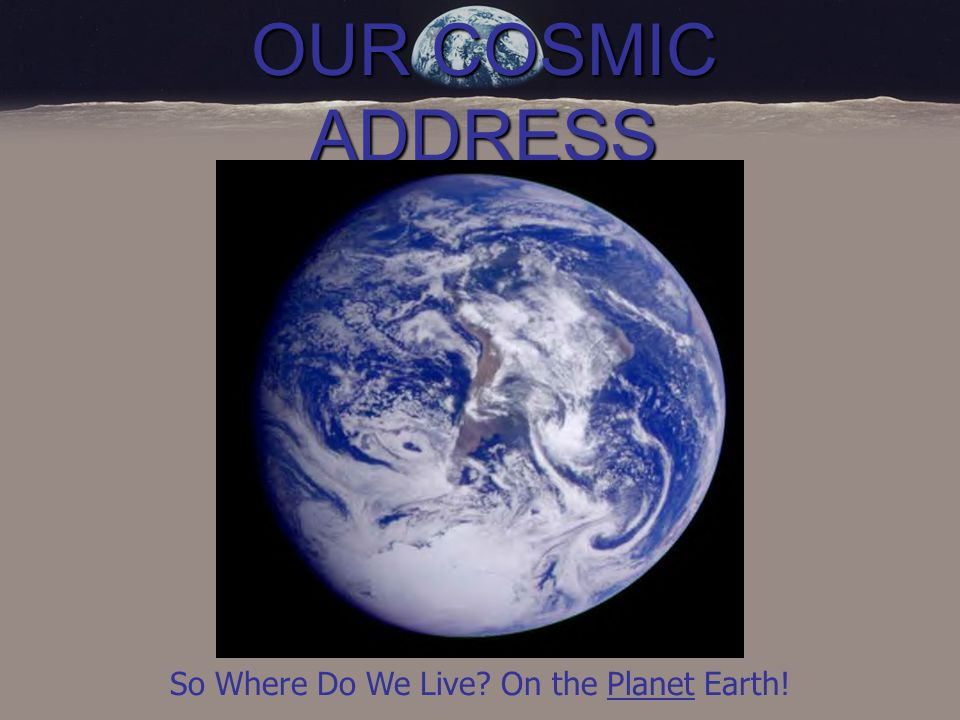 OUR COSMIC ADDRESS The Earth is the third planet from a star we call our sun, or Sol.