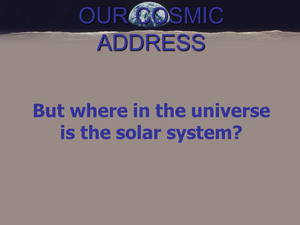 OUR COSMIC ADDRESS But where in the universe is the solar system
