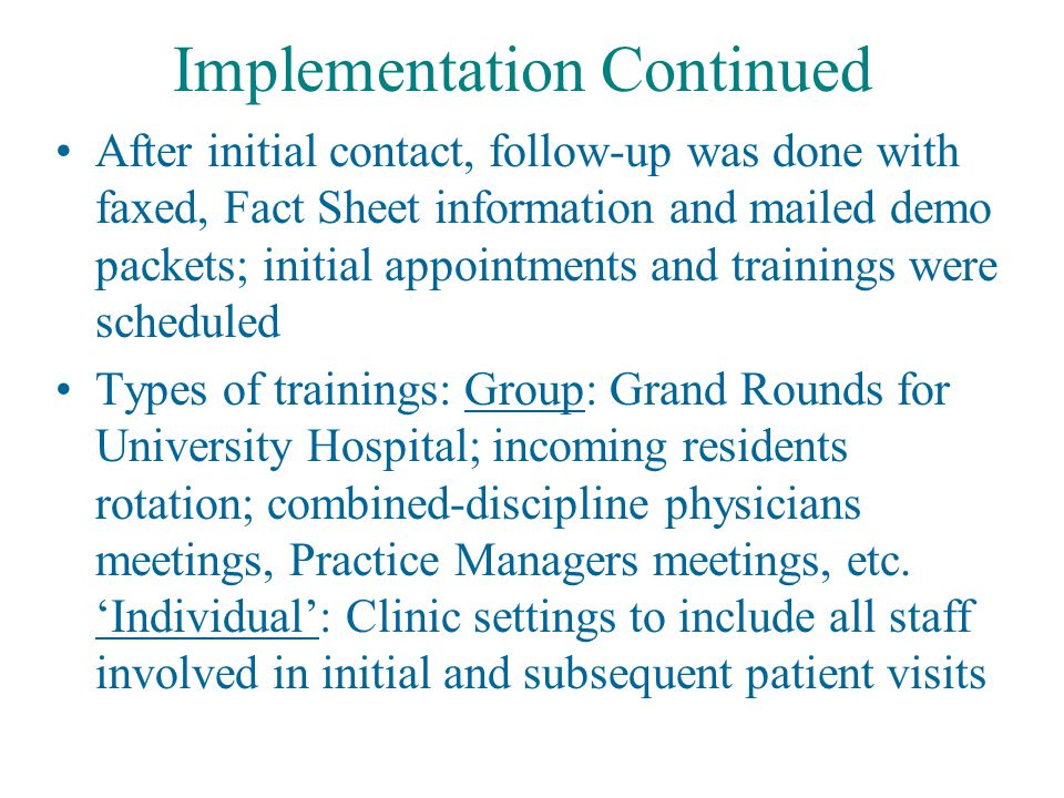 Implementation Continued After initial contact, follow-up was done with faxed, Fact Sheet information and mailed demo packets; initial appointments and trainings were scheduled Types of trainings: Group: Grand Rounds for University Hospital; incoming residents rotation; combined-discipline physicians meetings, Practice Managers meetings, etc.