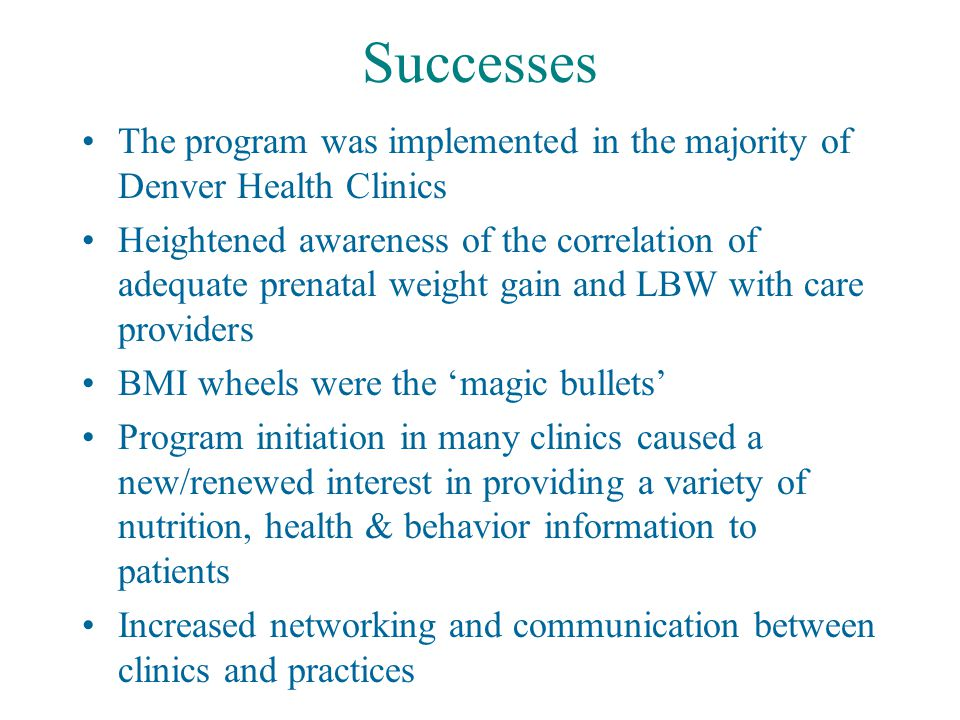 Successes The program was implemented in the majority of Denver Health Clinics Heightened awareness of the correlation of adequate prenatal weight gain and LBW with care providers BMI wheels were the 'magic bullets' Program initiation in many clinics caused a new/renewed interest in providing a variety of nutrition, health & behavior information to patients Increased networking and communication between clinics and practices