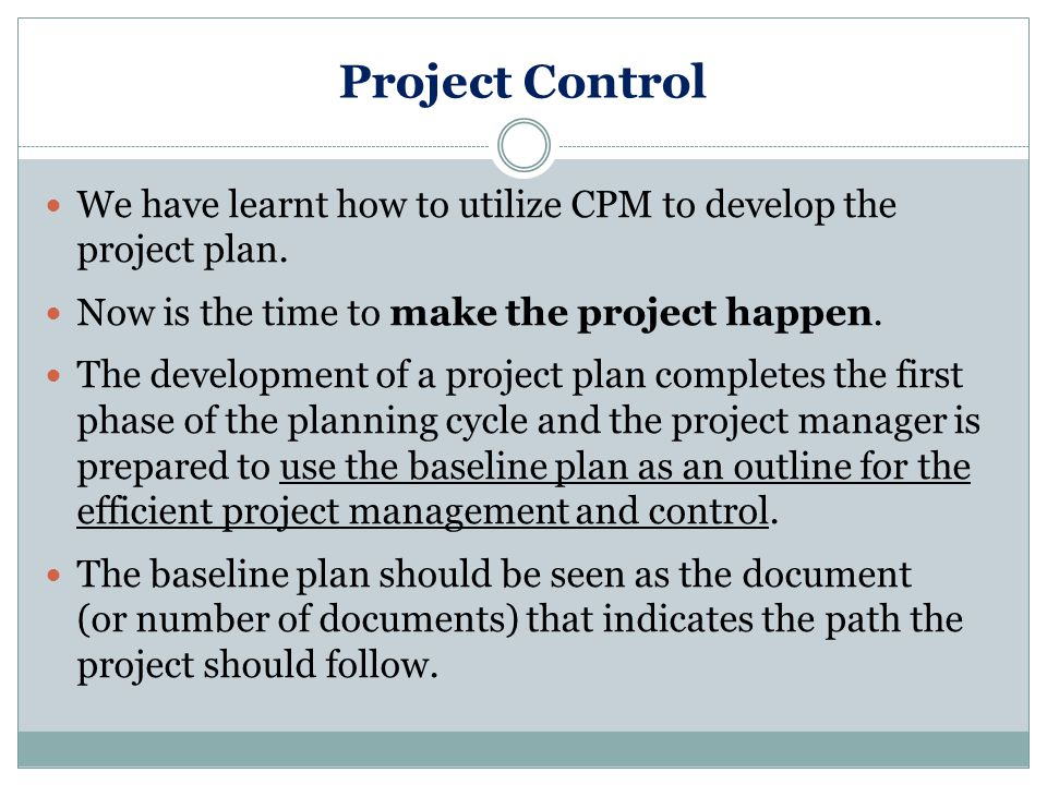 Project Control We have learnt how to utilize CPM to develop the project plan.