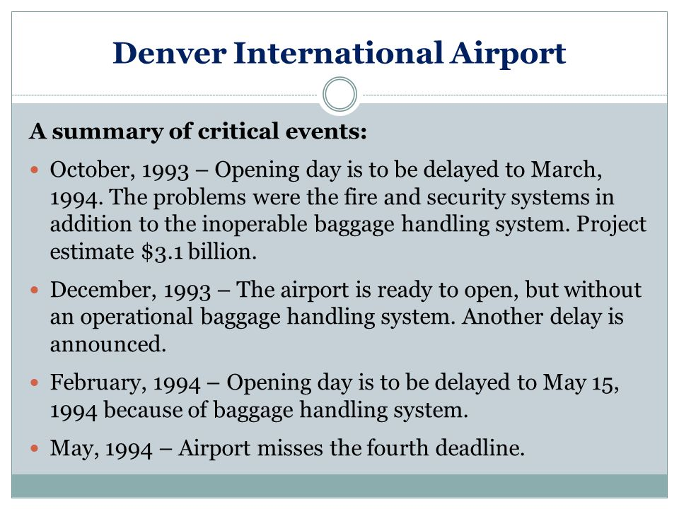 Denver International Airport A summary of critical events: October, 1993 – Opening day is to be delayed to March, 1994.