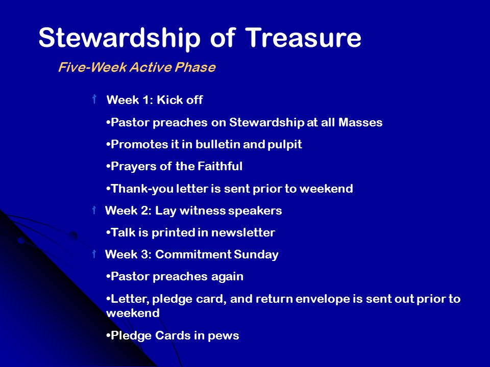 Stewardship of Treasure Five-Week Active Phase Week 1: Kick off Pastor preaches on Stewardship at all Masses Promotes it in bulletin and pulpit Prayers of the Faithful Thank-you letter is sent prior to weekend Week 2: Lay witness speakers Talk is printed in newsletter Week 3: Commitment Sunday Pastor preaches again Letter, pledge card, and return envelope is sent out prior to weekend Pledge Cards in pews