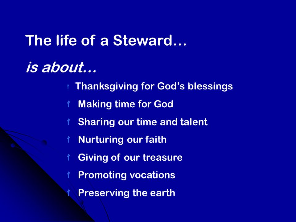 The life of a Steward… is about… Thanksgiving for God's blessings Making time for God Sharing our time and talent Nurturing our faith Giving of our treasure Promoting vocations Preserving the earth