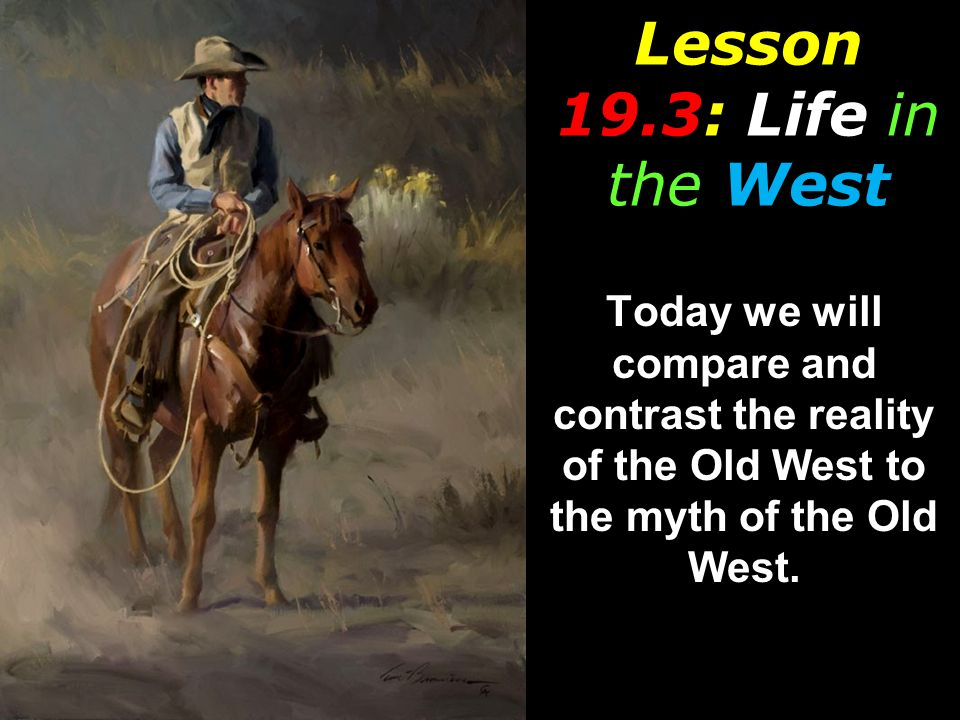 Lesson 19.3: Life in the West Today we will compare and contrast the reality of the Old West to the myth of the Old West.