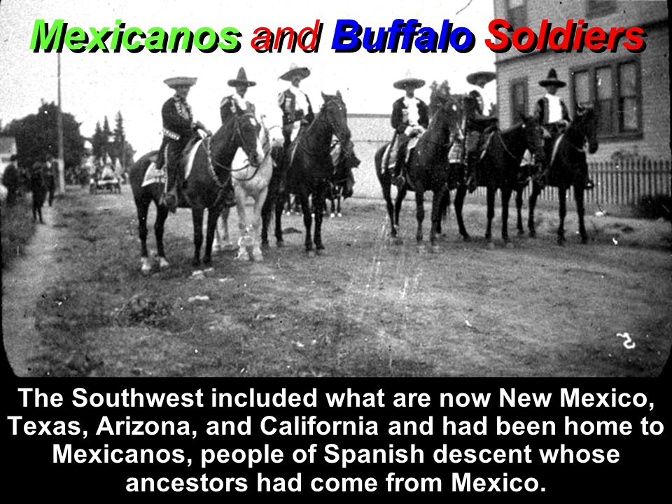 Mexicanos and Buffalo Soldiers The Southwest included what are now New Mexico, Texas, Arizona, and California and had been home to Mexicanos, people of Spanish descent whose ancestors had come from Mexico.