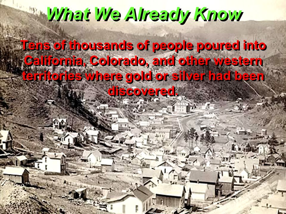 What We Already Know Tens of thousands of people poured into California, Colorado, and other western territories where gold or silver had been discovered.