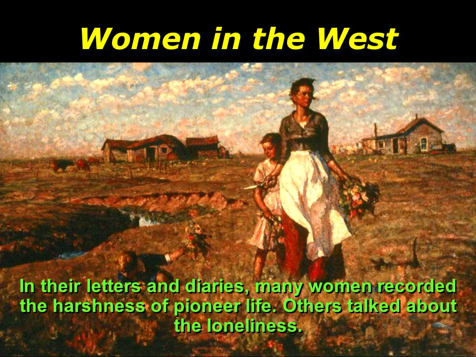 Women in the West While men went to town for supplies or did farm chores with other men, women rarely saw their neighbors.