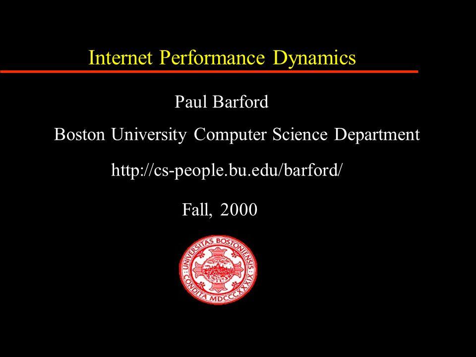 Internet Performance Dynamics Boston University Computer Science Department http://cs-people.bu.edu/barford/ Fall, 2000 Paul Barford
