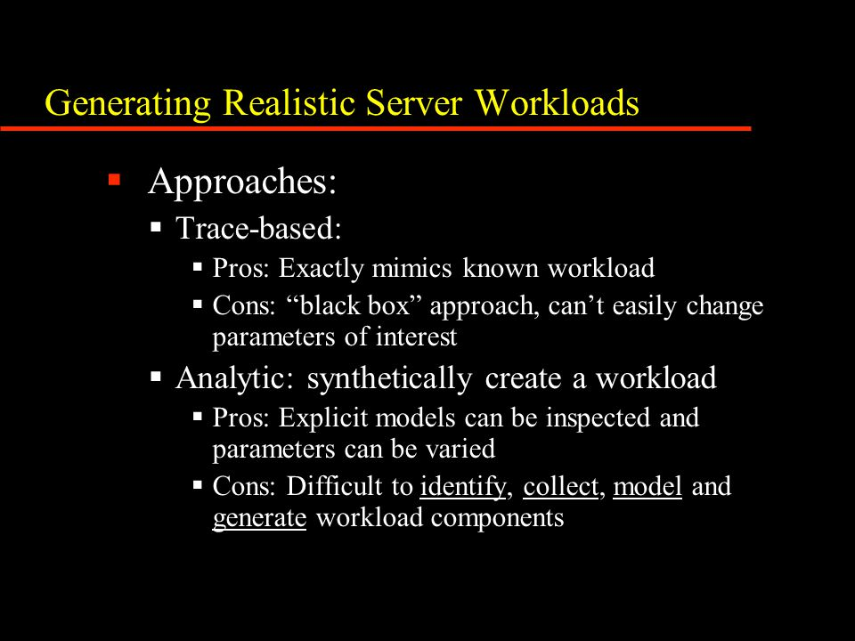 "Generating Realistic Server Workloads  Approaches:  Trace-based:  Pros: Exactly mimics known workload  Cons: ""black box"" approach, can't easily ch"