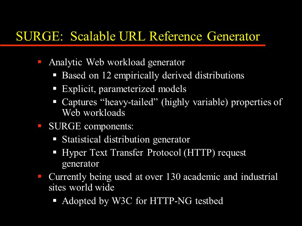 SURGE: Scalable URL Reference Generator  Analytic Web workload generator  Based on 12 empirically derived distributions  Explicit, parameterized mo