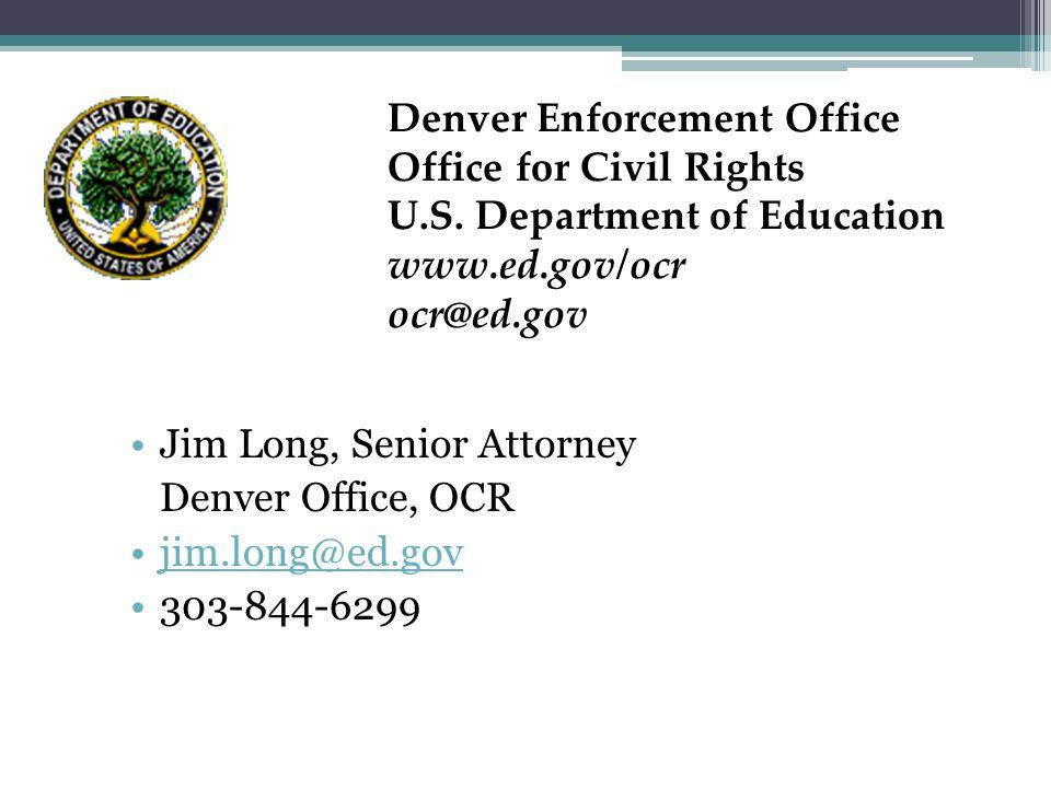 Jim Long, Senior Attorney Denver Office, OCR jim.long@ed.gov 303-844-6299 Denver Enforcement Office Office for Civil Rights U.S.