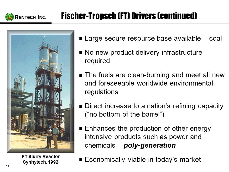 11 Fischer-Tropsch (FT) Drivers (continued) Large secure resource base available – coal No new product delivery infrastructure required The fuels are clean-burning and meet all new and foreseeable worldwide environmental regulations Direct increase to a nation's refining capacity ( no bottom of the barrel ) Enhances the production of other energy- intensive products such as power and chemicals – poly-generation Economically viable in today's market FT Slurry Reactor Synhytech, 1992