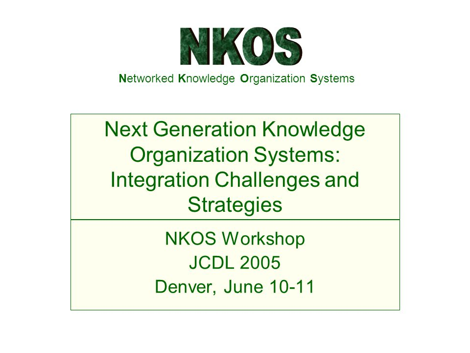 Networked Knowledge Organization Systems NKOS Workshop JCDL 2005 Denver, June 10-11 Next Generation Knowledge Organization Systems: Integration Challenges and Strategies