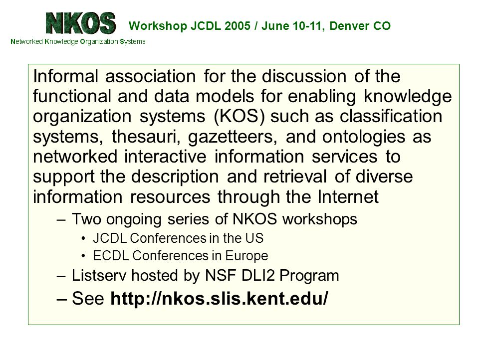Workshop JCDL 2005 / June 10-11, Denver CO Informal association for the discussion of the functional and data models for enabling knowledge organization systems (KOS) such as classification systems, thesauri, gazetteers, and ontologies as networked interactive information services to support the description and retrieval of diverse information resources through the Internet –Two ongoing series of NKOS workshops JCDL Conferences in the US ECDL Conferences in Europe –Listserv hosted by NSF DLI2 Program –See http://nkos.slis.kent.edu/