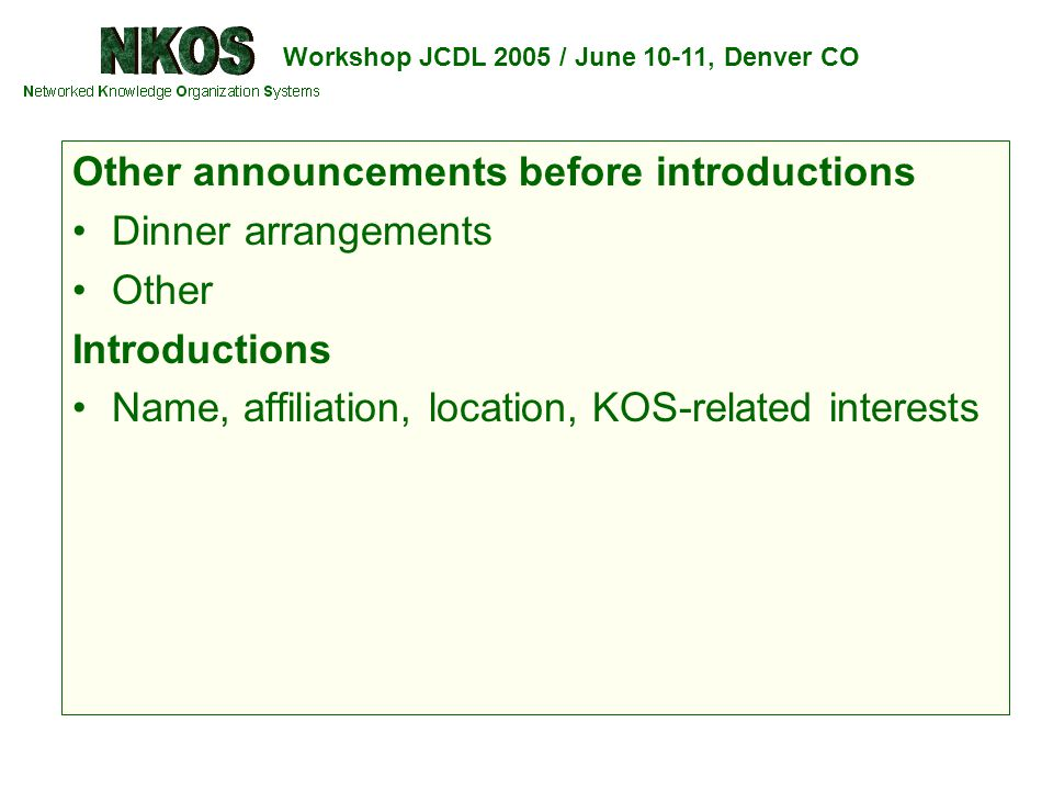 Workshop JCDL 2005 / June 10-11, Denver CO Other announcements before introductions Dinner arrangements Other Introductions Name, affiliation, location, KOS-related interests