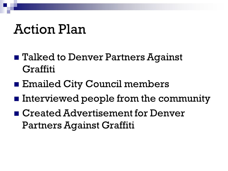Talked to Denver Partners Against Graffiti Emailed City Council members Interviewed people from the community Created Advertisement for Denver Partner
