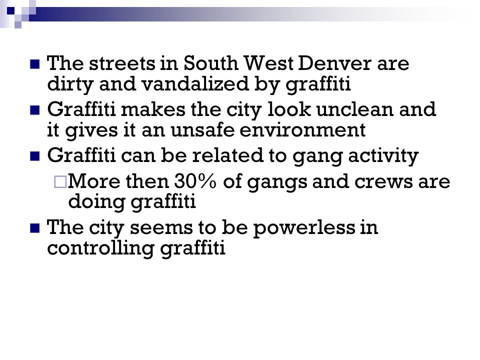 The streets in South West Denver are dirty and vandalized by graffiti Graffiti makes the city look unclean and it gives it an unsafe environment Graff