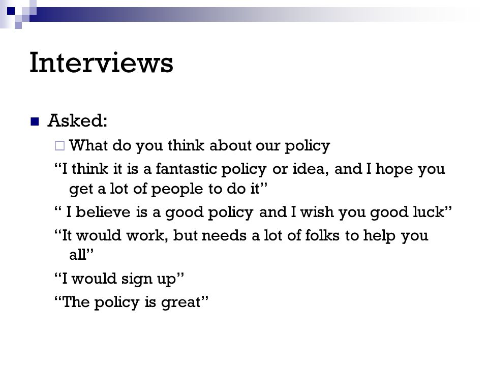 "Interviews Asked:  What do you think about our policy ""I think it is a fantastic policy or idea, and I hope you get a lot of people to do it"" "" I bel"