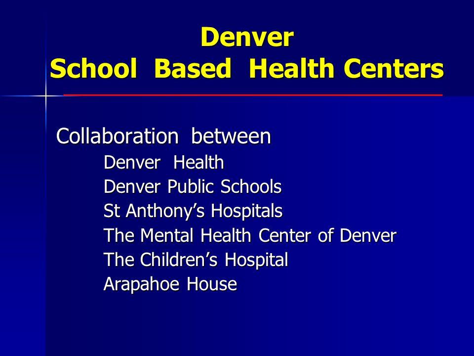 Denver School Based Health Centers Collaboration between Denver Health Denver Public Schools St Anthony's Hospitals The Mental Health Center of Denver