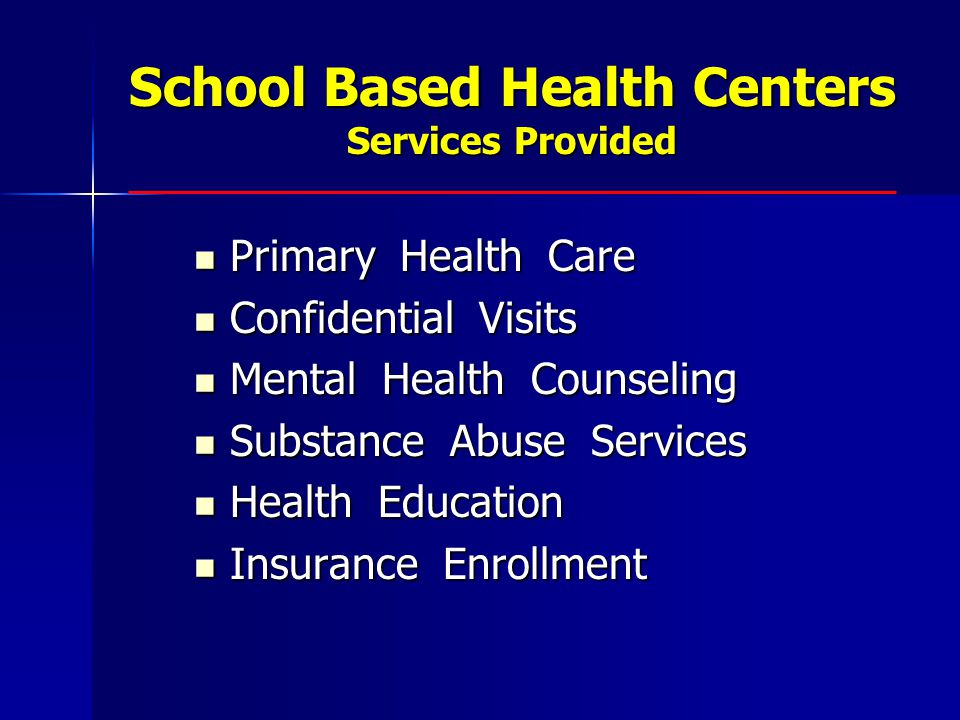 School Based Health Centers Services Provided Primary Health Care Primary Health Care Confidential Visits Confidential Visits Mental Health Counseling Mental Health Counseling Substance Abuse Services Substance Abuse Services Health Education Health Education Insurance Enrollment Insurance Enrollment