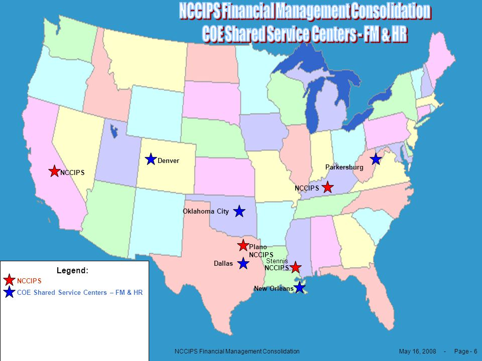 May 16, 2008 - Page - 6NCCIPS Financial Management Consolidation COE Shared Service Centers 0 FM & HR Legend: Oklahoma City Denver Dallas NCCIPS New O