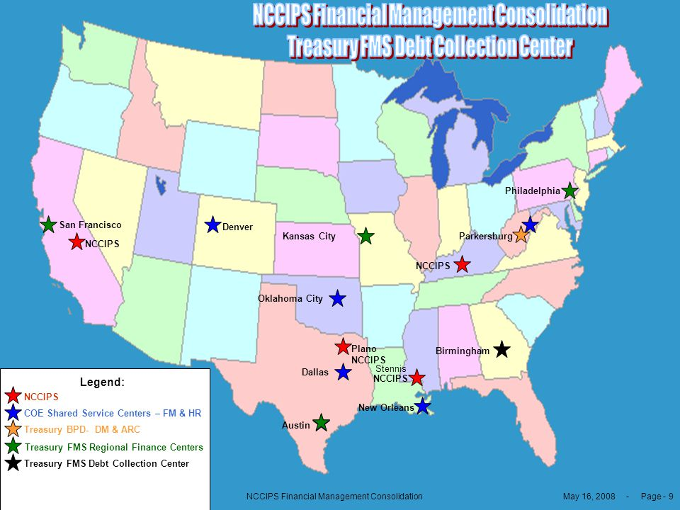 May 16, 2008 - Page - 9NCCIPS Financial Management Consolidation Treasury FMS Debt Collection Center Legend: San Francisco Oklahoma City Denver Kansas