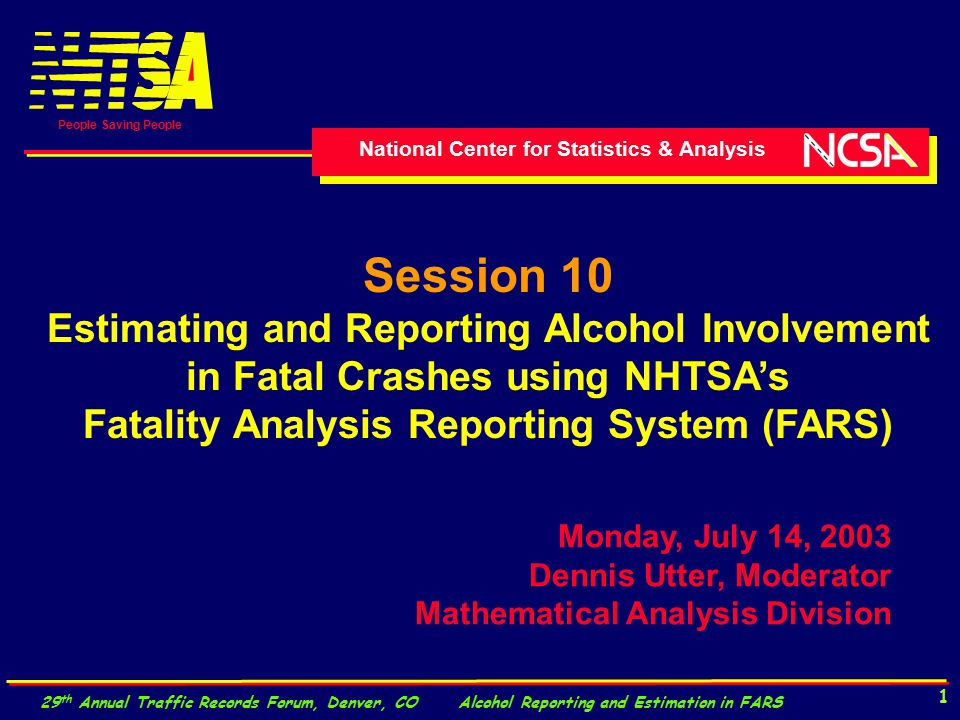 National Center for Statistics & Analysis People Saving People 29 th Annual Traffic Records Forum, Denver, CO Alcohol Reporting and Estimation in FARS 1 Session 10 Estimating and Reporting Alcohol Involvement in Fatal Crashes using NHTSA's Fatality Analysis Reporting System (FARS) Monday, July 14, 2003 Dennis Utter, Moderator Mathematical Analysis Division
