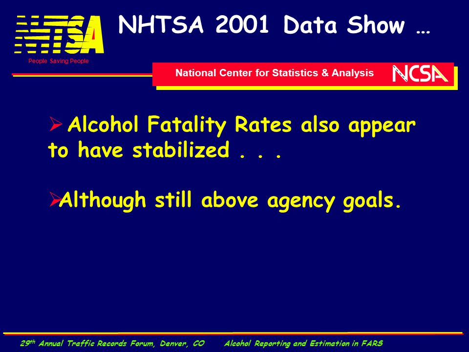 National Center for Statistics & Analysis People Saving People 29 th Annual Traffic Records Forum, Denver, CO Alcohol Reporting and Estimation in FARS NHTSA 2001 Data Show …  Alcohol Fatality Rates also appear to have stabilized...