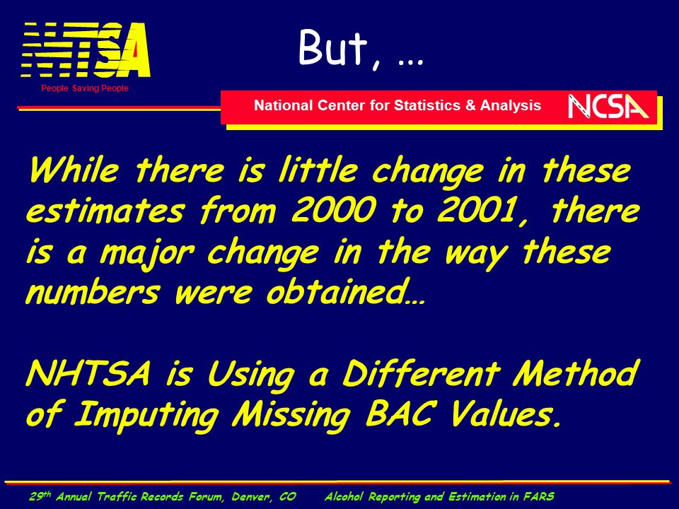 National Center for Statistics & Analysis People Saving People 29 th Annual Traffic Records Forum, Denver, CO Alcohol Reporting and Estimation in FARS While there is little change in these estimates from 2000 to 2001, there is a major change in the way these numbers were obtained… NHTSA is Using a Different Method of Imputing Missing BAC Values.
