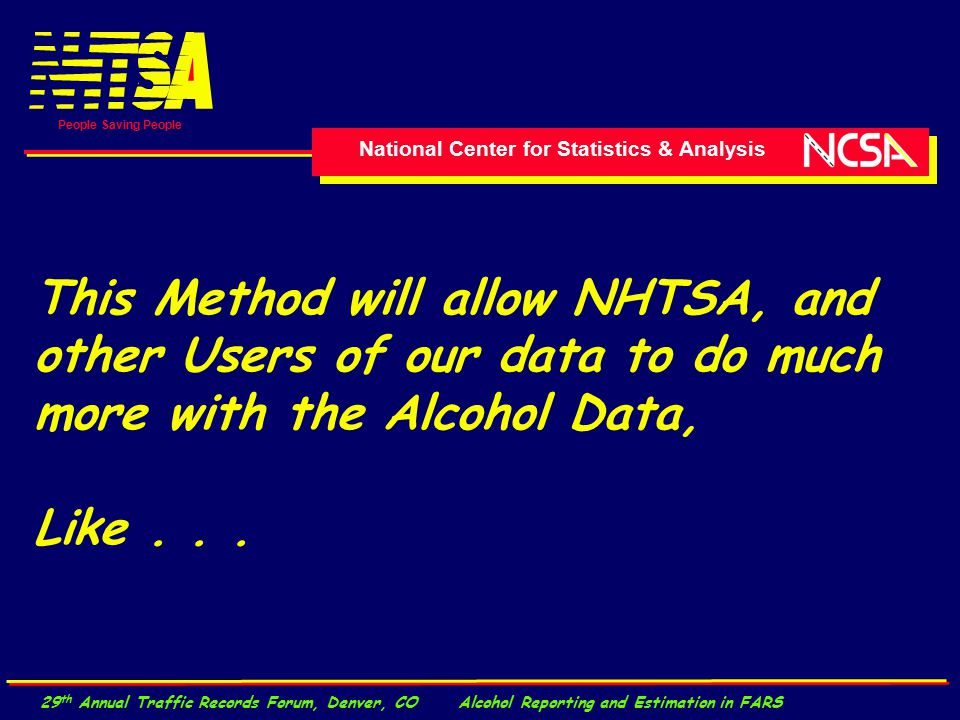 National Center for Statistics & Analysis People Saving People 29 th Annual Traffic Records Forum, Denver, CO Alcohol Reporting and Estimation in FARS This Method will allow NHTSA, and other Users of our data to do much more with the Alcohol Data, Like...