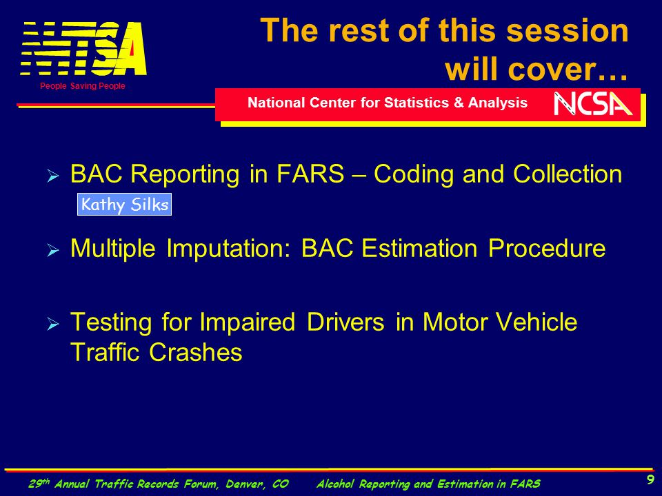National Center for Statistics & Analysis People Saving People 29 th Annual Traffic Records Forum, Denver, CO Alcohol Reporting and Estimation in FARS 9  BAC Reporting in FARS – Coding and Collection  Multiple Imputation: BAC Estimation Procedure  Testing for Impaired Drivers in Motor Vehicle Traffic Crashes The rest of this session will cover… Kathy Silks